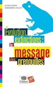 Alain Dubois et Annemarie Ohler - Évolution, extinction : le message des grenouilles.