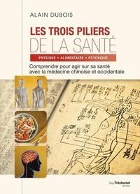Alain Dubois - Les 3 piliers de la santé - Comprendre pour agir sur sa santé avec la médeciné chinoise et occidentale.