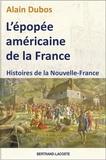 Alain Dubos - L'épopée américaine de la France - Histoires de la Nouvelle-France.