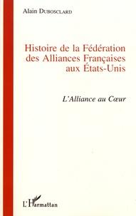 Alain Dubosclard - Histoire de la Fédération des Alliances Françaises aux Etats-Unis (1902-1997) - L'alliance au coeur.
