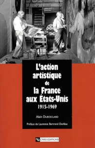 Alain Dubosclard - L'action artistique de la France aux Etats-Unis (1915-1969).