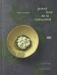 Alain Ducasse et Romain Meder - Le grand livre de la naturalité d'Alain Ducasse.