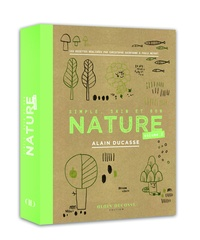 Alain Ducasse et Christophe Saintagne - Nature - Simple, sain et bon. Tome 2.