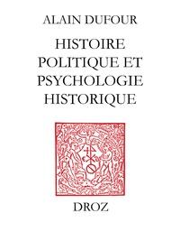 Alain Dufour - Histoire politique et psychologie historique ; suivi de deux essais sur Humanisme et Réformation ;et Le Mythe de Genève au temps de Calvin.