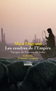 Alain Dugrand - Les Cendres de l'Empire - Voyages du Caucase en Indus.