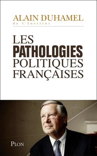 Alain Duhamel - Les pathologies politiques francaises.