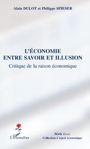 Alain Dulot et Philippe Spieser - L'économie entre savoir et illusion - Critique de la raison économique.