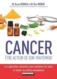 Alain Dumas et Eric Ménat - Cancer, être acteur de son traitement - Les approches naturelles pour optimiser les soins et limiter les effets secondaires.