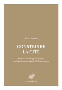 Alain Duplouy - Construire la cité - Essai de sociologie historique sur les communautés de l'archaïsme grec.