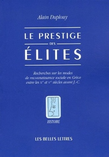 Alain Duplouy - Le prestige des élites - Recherches sur les modes de reconnaissance sociale en Grèce entre les Xe et Ve siècles aant J.-C..