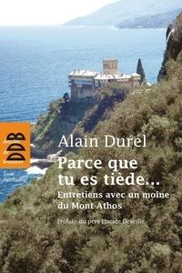 Alain Durel - Parce que tu es tiède... - Entretiens avec un moine du Mont Athos.