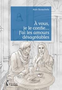 Alain Duvauchelle - A vous, je le confie... J'ai les amours désagréables.