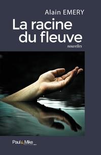 Alain Emery - La racine du fleuve.