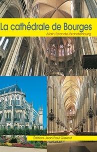 Alain Erlande-Brandenburg - La cathédrale Saint-Etienne de Bourges.