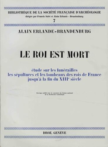 Alain Erlande-Brandenburg - Le roi est mort - Etude sur les funérailles, les sépultures des rois de France jusqu'à la fin du XIIIe siècle.