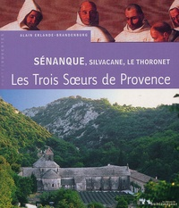 Alain Erlande-Brandenburg - Sénanque, Silvacane, Le Thoronet - Trois soeurs cisterciennes en Provence.