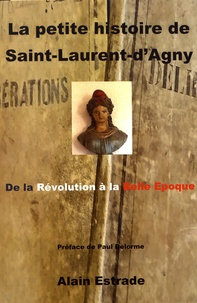 Alain Estrade - La petite histoire de Saint-Laurent-d'Agny - De la Révolution à la Belle Epoque.