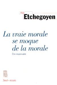 Alain Etchegoyen - LA VRAIE MORALE SE MOQUE DE LA MORALE. - Etre responsable.