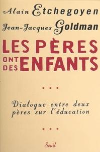 Alain Etchegoyen et Jean-Jacques Goldman - Les pères ont des enfants - Dialogue entre deux pères sur l'éducation.