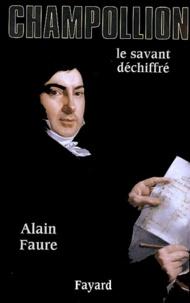 Alain Faure - Champollion - Le savant déchiffré.