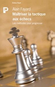 Alain Fayard - Maîtriser la tactique aux échecs - Les méthodes pour progresser.