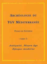 Alain Ferdière et Valérie Bel - Archéologie du TGV Méditerranée : Fiches de synthèse - Tome 3, Antiquité, Moyen âge, Epoque moderne.