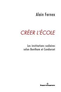 Alain Fernex - Créer l'école - Les institutions scolaires selon Bentham et Condorcet.