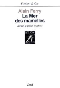 Alain Ferry - La mer des mamelles - Roman d'amour ès-lettres avec des post-scriptum.