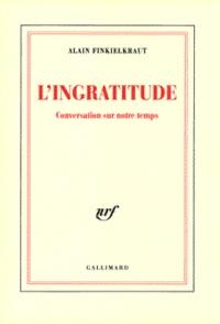 L'INGRATITUDE.- Conversation sur notre temps - Alain Finkielkraut |