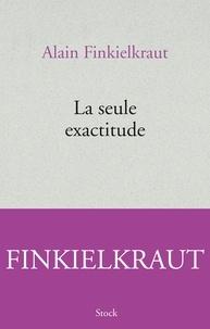 La seule exactitude - Alain Finkielkraut |