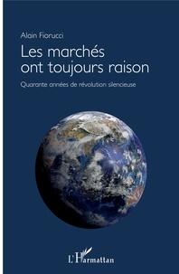 Les marchés ont toujours raison- Quarante années de révolution silencieuse - Alain Fiorucci |