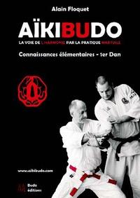 Alain Floquet - Aïkibudo - La voie de l'harmonie par la pratique martiale, connaissances fondamentales niveau 1er dan.