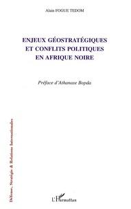 Alain Fogué Tédom - Enjeux géostratégiques et conflits politiques en Afrique noire.