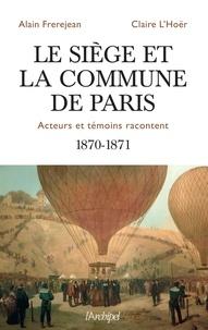 Alain Frerejean et Claire L'Hoër - Le siège et la Commune de Paris - Acteurs et témoins racontentent 1870-1871.
