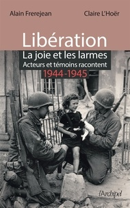 Alain Frerejean - Libération : la joie et les larmes - Acteurs et témoins racontent (1944-1945).