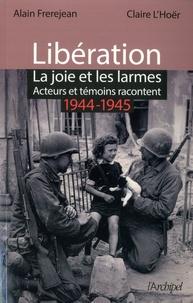Alain Frerejean et Claire L'Hoër - Libération. La joie et les larmes - Acteurs et témoins racontent (1944-1945).