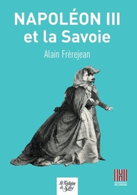 Alain Frerejean - Napoléon III et la Savoie.