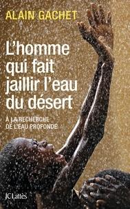 L'homme qui fait jaillir l'eau dans le désert- A la recherche de l'eau profonde - Alain Gachet pdf epub