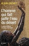 Alain Gachet - L'homme qui fait jaillir l'eau du désert.