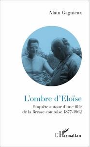 Alain Gagnieux - L'ombre d'Eloïse - Enquête autour d'une fille de la Bresse comtoise (1877-1962).