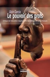Alain Garcia - Le pouvoir des profs - Critique de l'éducation négative dans les collèges et lycées français.