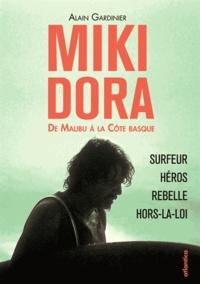 Alain Gardinier - Miki Dora, de Malibu à la Côte basque - Surfeur, héros, rebelle, hors-la-loi.