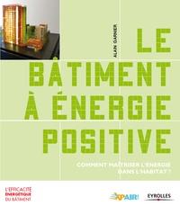 Alain Garnier - Le bâtiment à énergie positive - Comment maîtriser l'énergie dans l'habitat ?.