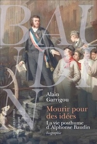 Alain Garrigou - Mourir pour des idées - La vie posthume d'Alphonse Baudin.