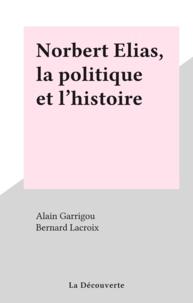 Alain Garrigou et  Collectif - Norbert Elias - La politique et l'histoire.