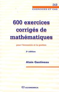 Alain Gastineau - 600 exercices corrigés de mathématiques pour l'économie et la gestion.