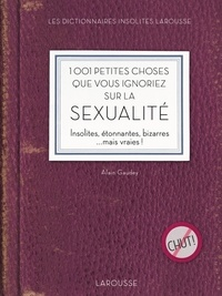 Alain Gaudey - 1001 petites choses que vous ignoriez sur la sexualité - Insolites, étonnantes, bizarres ...mais vraies !.