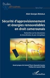 Alain Georges Bessala - Sécurité d'approvisionnement et énergies renouvelables en droit camerounais - Recherches sur les mécanismes de diversification du parc énergétique.