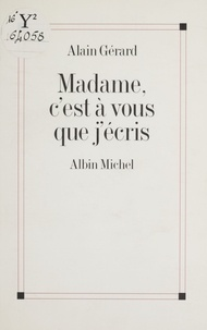 Alain Gérard - Madame, c'est à vous que j'écris.