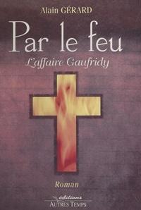Alain Gérard - Par le feu - L'affaire Gaufridy, 1610-1611.
